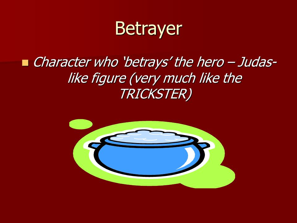 Betrayer Character who 'betrays' the hero – Judas- like figure (very much like the TRICKSTER) Character who 'betrays' the hero – Judas- like figure (v