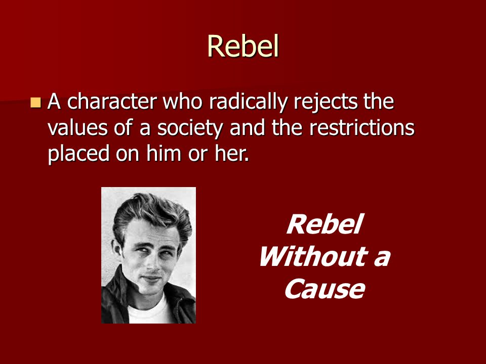 Rebel A character who radically rejects the values of a society and the restrictions placed on him or her. A character who radically rejects the value