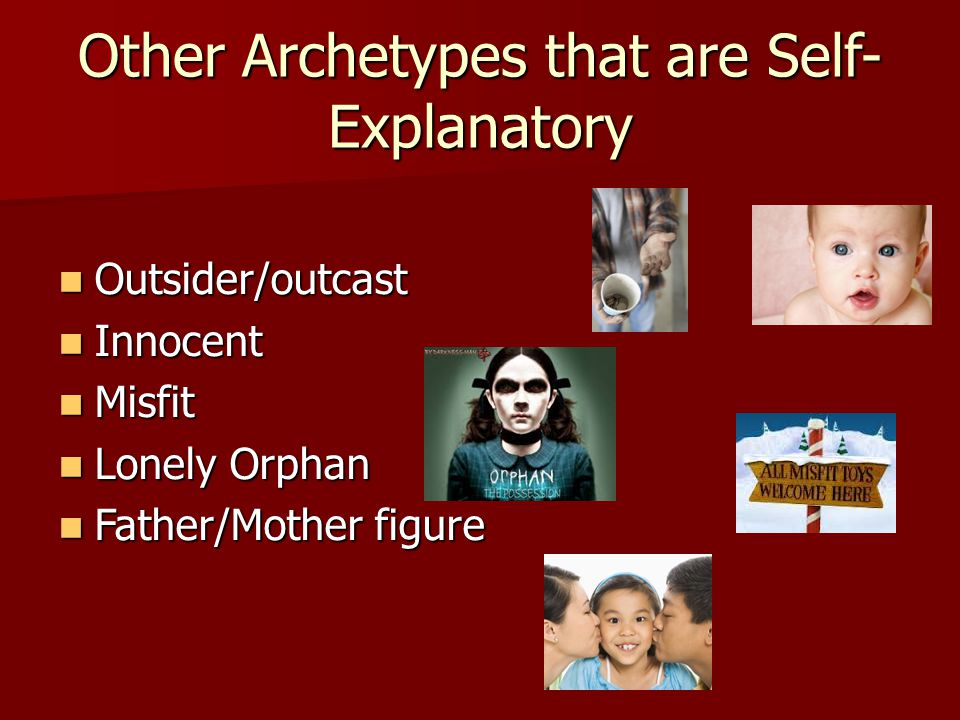 Other Archetypes that are Self- Explanatory Outsider/outcast Outsider/outcast Innocent Innocent Misfit Misfit Lonely Orphan Lonely Orphan Father/Mothe