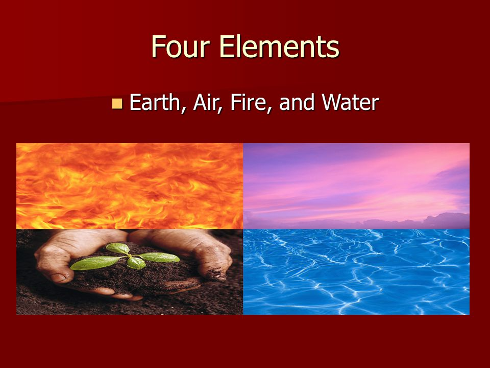 Four Elements Earth, Air, Fire, and Water Earth, Air, Fire, and Water