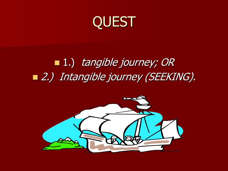 QUEST 1.) tangible journey; OR 1.) tangible journey; OR 2.) Intangible journey (SEEKING). 2.) Intangible journey (SEEKING).