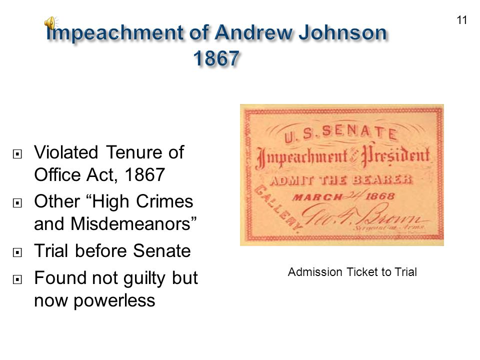 Impeachment of Andrew Johnson 1867  Violated Tenure of Office Act, 1867  Other High Crimes and Misdemeanors  Trial before Senate  Found not guilty but now powerless Admission Ticket to Trial 11