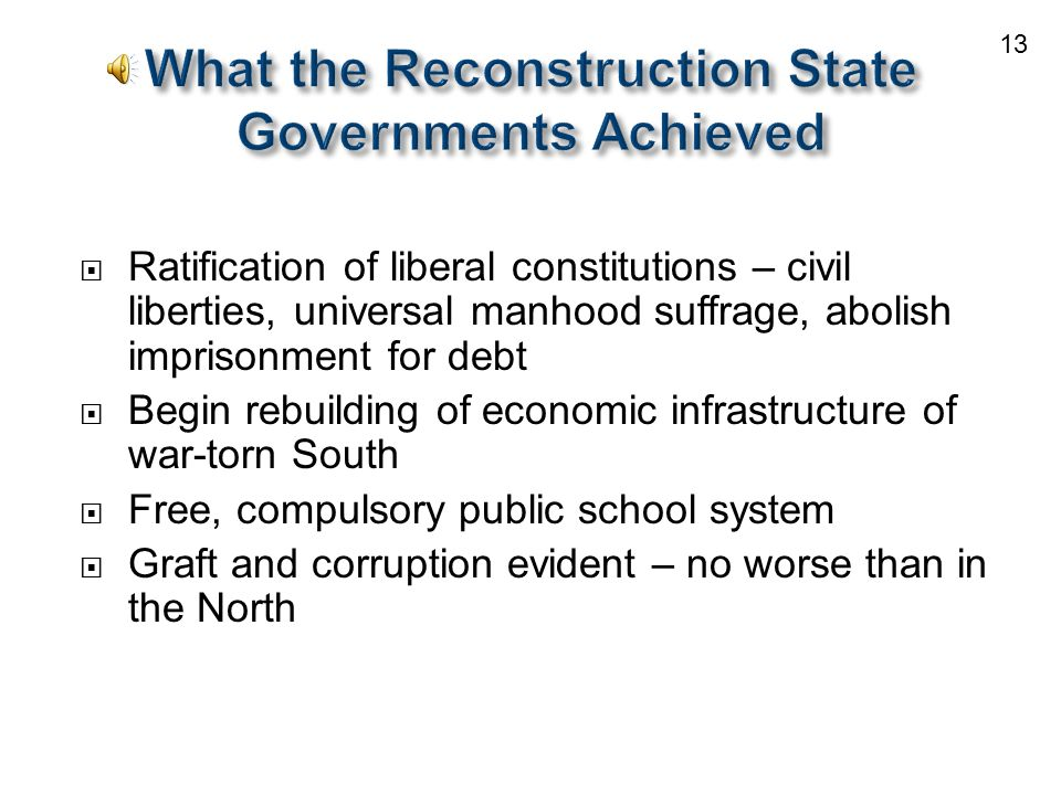  Ratification of liberal constitutions – civil liberties, universal manhood suffrage, abolish imprisonment for debt  Begin rebuilding of economic infrastructure of war-torn South  Free, compulsory public school system  Graft and corruption evident – no worse than in the North 13