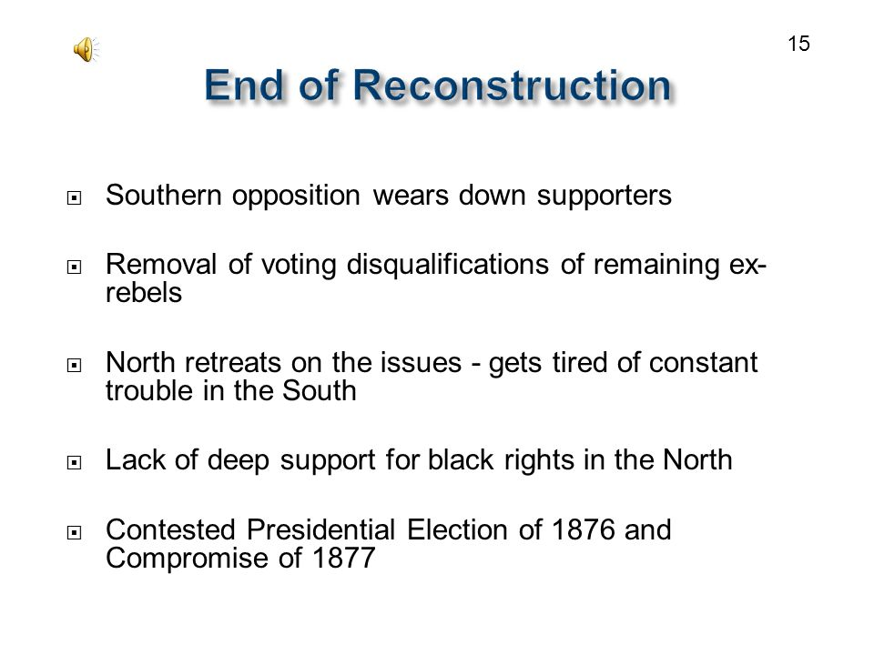  Southern opposition wears down supporters  Removal of voting disqualifications of remaining ex- rebels  North retreats on the issues - gets tired of constant trouble in the South  Lack of deep support for black rights in the North  Contested Presidential Election of 1876 and Compromise of 1877 15