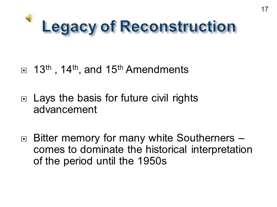  13 th, 14 th, and 15 th Amendments  Lays the basis for future civil rights advancement  Bitter memory for many white Southerners – comes to dominate the historical interpretation of the period until the 1950s 17