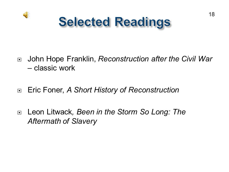  John Hope Franklin, Reconstruction after the Civil War – classic work  Eric Foner, A Short History of Reconstruction  Leon Litwack, Been in the Storm So Long: The Aftermath of Slavery 18