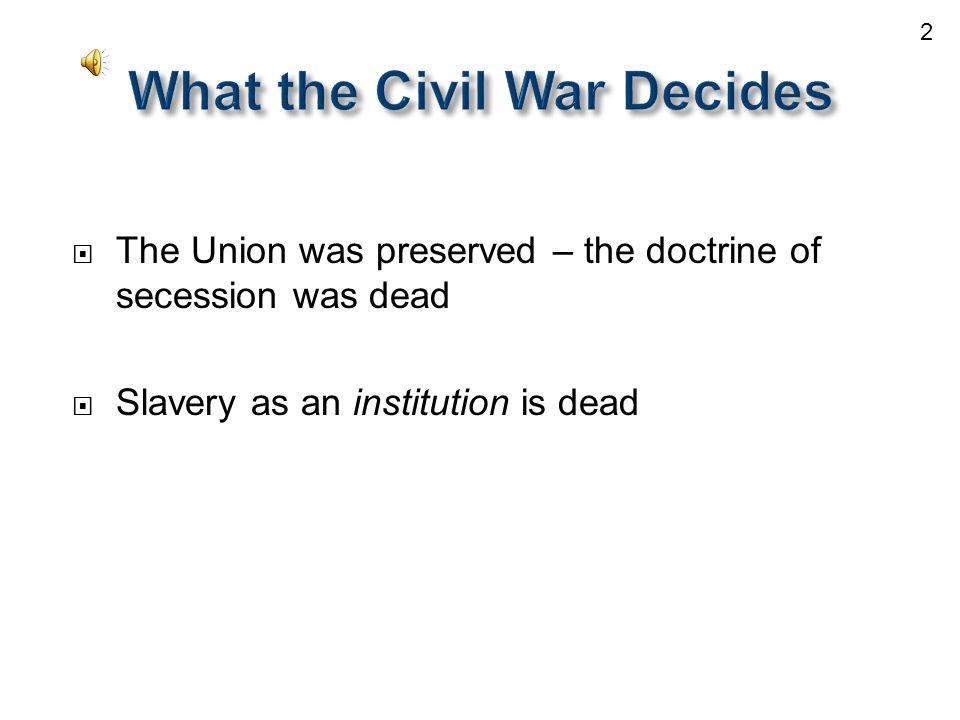  The Union was preserved – the doctrine of secession was dead  Slavery as an institution is dead 2