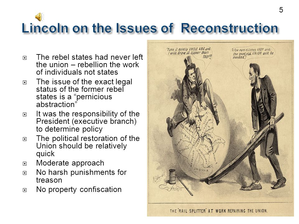  The rebel states had never left the union – rebellion the work of individuals not states  The issue of the exact legal status of the former rebel states is a pernicious abstraction  It was the responsibility of the President (executive branch) to determine policy  The political restoration of the Union should be relatively quick  Moderate approach  No harsh punishments for treason  No property confiscation 5