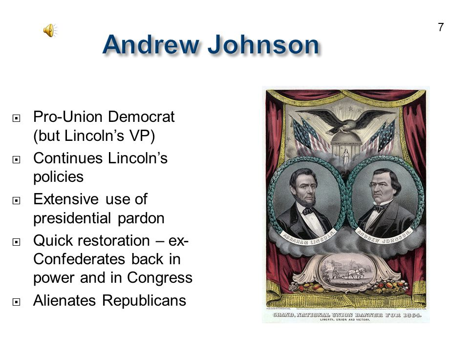 Andrew Johnson  Pro-Union Democrat (but Lincoln's VP)  Continues Lincoln's policies  Extensive use of presidential pardon  Quick restoration – ex- Confederates back in power and in Congress  Alienates Republicans 7