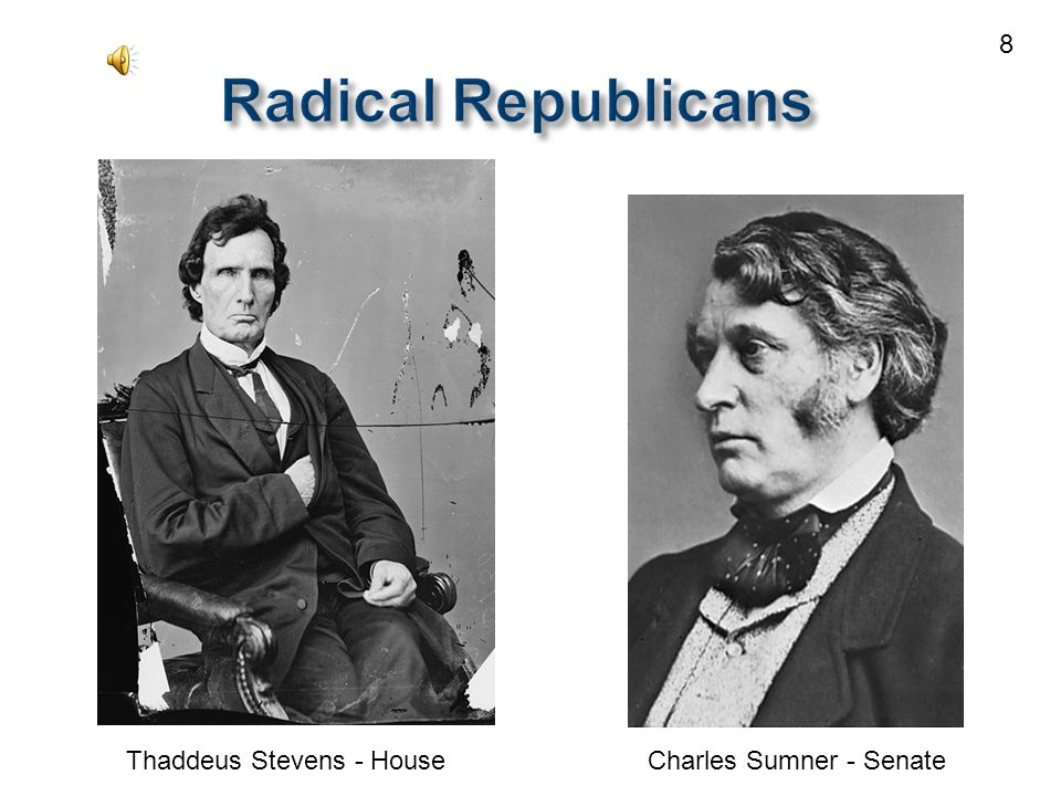 Radical Republicans Radical Republicans Thaddeus Stevens - HouseCharles Sumner - Senate 8