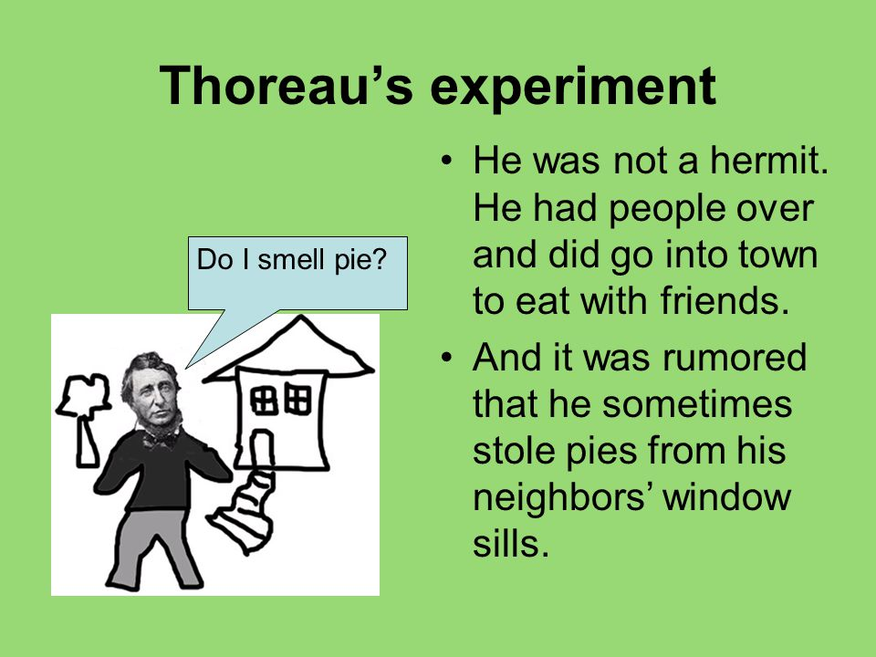 Thoreau's experiment He was not a hermit. He had people over and did go into town to eat with friends. And it was rumored that he sometimes stole pies