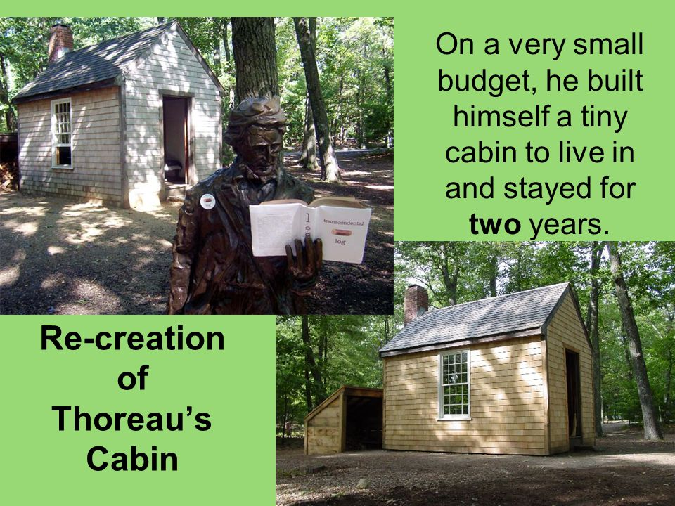 Re-creation of Thoreau's Cabin On a very small budget, he built himself a tiny cabin to live in and stayed for two years.