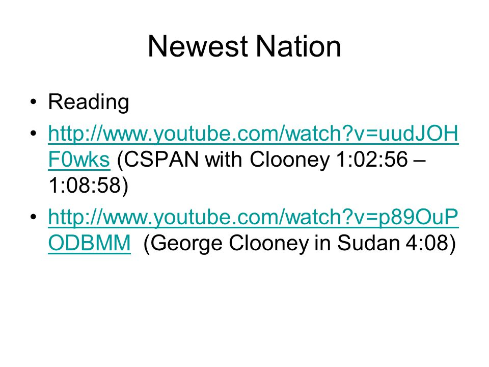 Newest Nation Reading http://www.youtube.com/watch v=uudJOH F0wks (CSPAN with Clooney 1:02:56 – 1:08:58)http://www.youtube.com/watch v=uudJOH F0wks http://www.youtube.com/watch v=p89OuP ODBMM (George Clooney in Sudan 4:08)http://www.youtube.com/watch v=p89OuP ODBMM