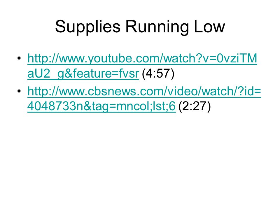 Supplies Running Low http://www.youtube.com/watch v=0vziTM aU2_g&feature=fvsr (4:57)http://www.youtube.com/watch v=0vziTM aU2_g&feature=fvsr http://www.cbsnews.com/video/watch/ id= 4048733n&tag=mncol;lst;6 (2:27)http://www.cbsnews.com/video/watch/ id= 4048733n&tag=mncol;lst;6