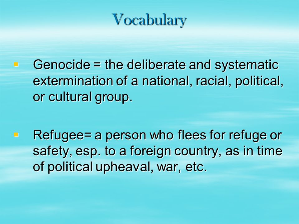 Vocabulary  Genocide = the deliberate and systematic extermination of a national, racial, political, or cultural group.  Refugee= a person who flees