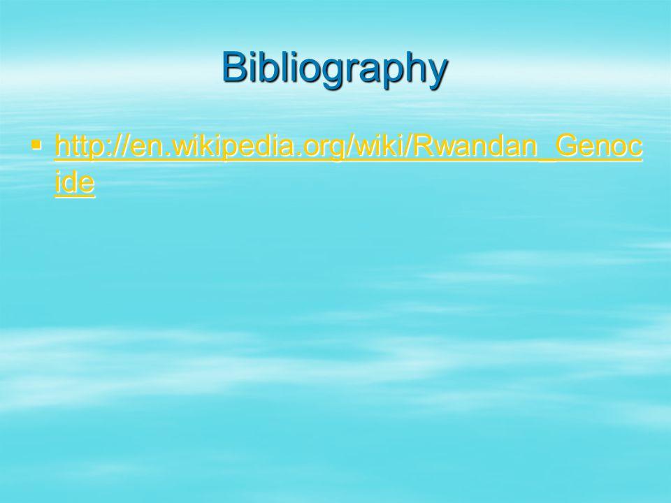 Bibliography  http://en.wikipedia.org/wiki/Rwandan_Genoc ide http://en.wikipedia.org/wiki/Rwandan_Genoc ide http://en.wikipedia.org/wiki/Rwandan_Genoc ide