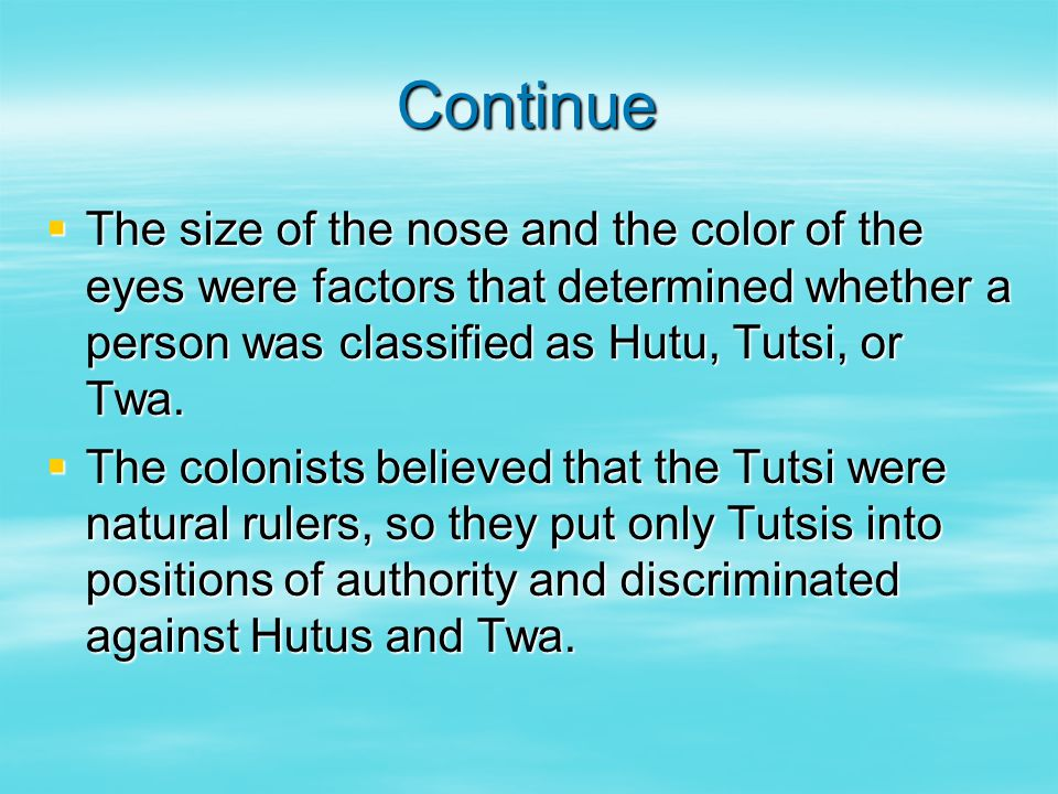 Continue  The size of the nose and the color of the eyes were factors that determined whether a person was classified as Hutu, Tutsi, or Twa.