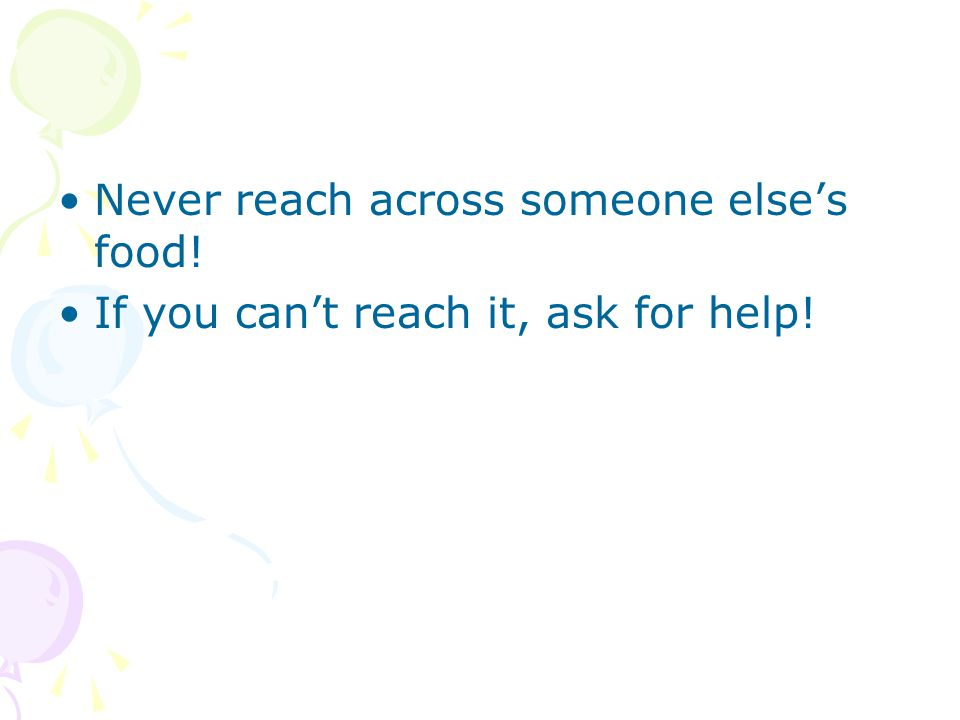 Never reach across someone else's food! If you can't reach it, ask for help!