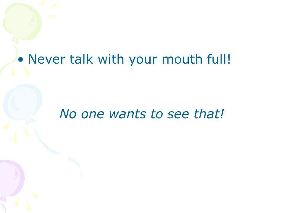 Never talk with your mouth full! No one wants to see that!