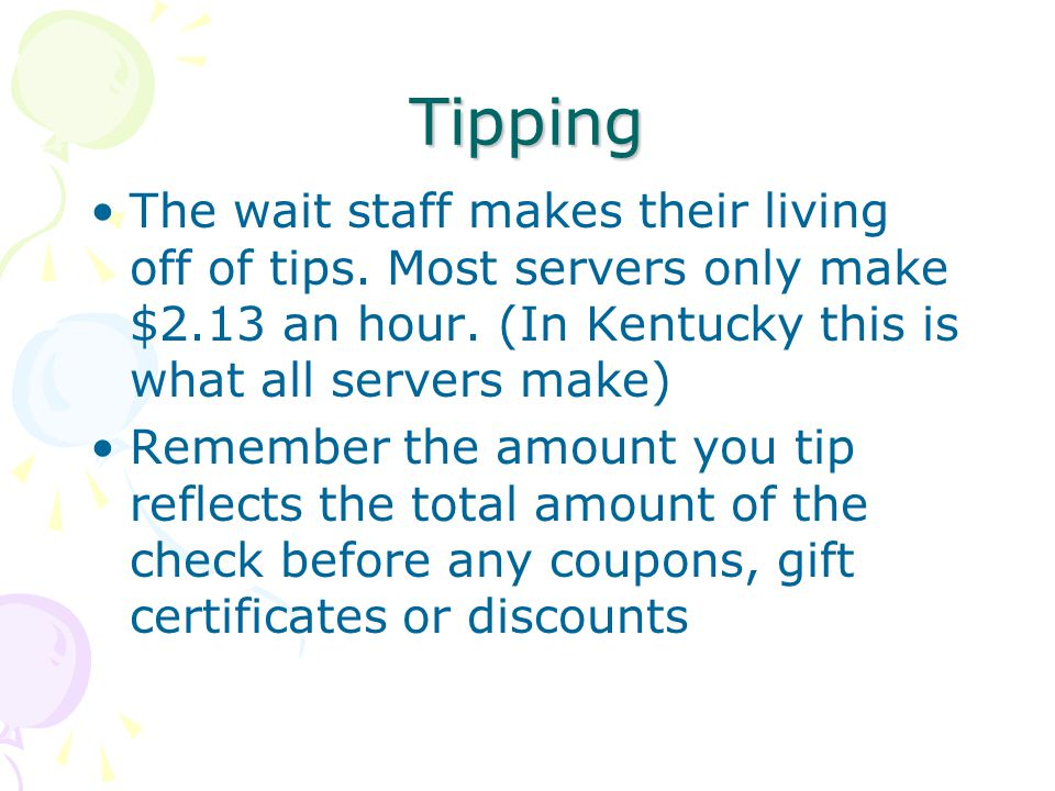 Tipping The wait staff makes their living off of tips.