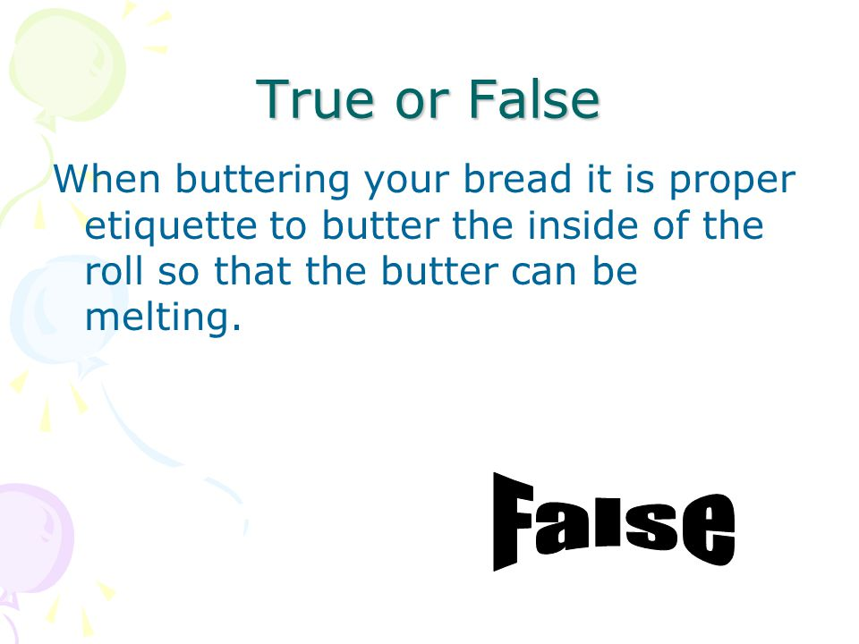 True or False When buttering your bread it is proper etiquette to butter the inside of the roll so that the butter can be melting.