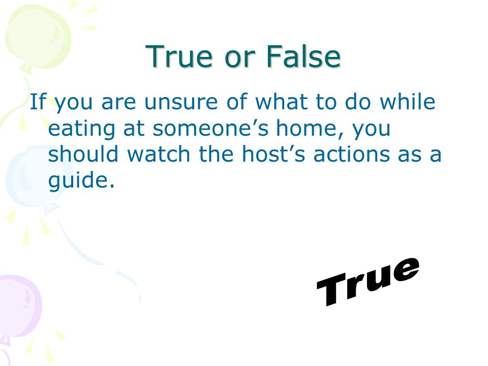 True or False If you are unsure of what to do while eating at someone's home, you should watch the host's actions as a guide.