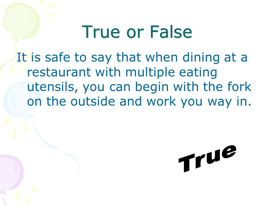 True or False It is safe to say that when dining at a restaurant with multiple eating utensils, you can begin with the fork on the outside and work you way in.