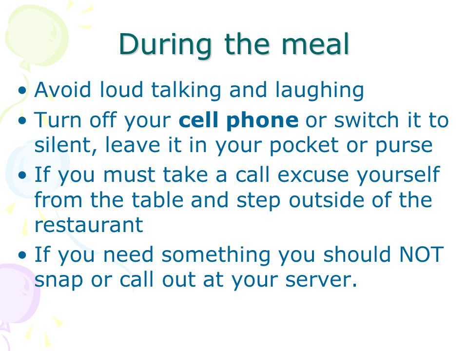 During the meal Avoid loud talking and laughing Turn off your cell phone or switch it to silent, leave it in your pocket or purse If you must take a call excuse yourself from the table and step outside of the restaurant If you need something you should NOT snap or call out at your server.