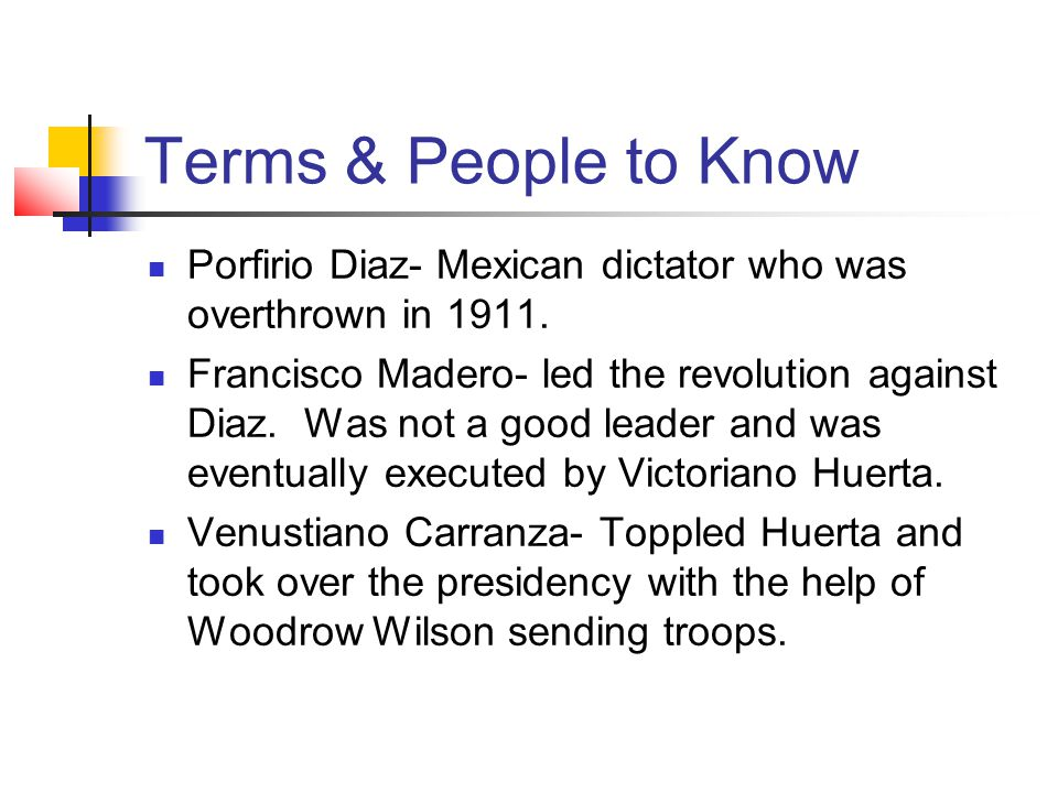 Terms & People to Know Porfirio Diaz- Mexican dictator who was overthrown in 1911.