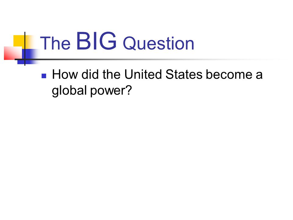 The BIG Question How did the United States become a global power