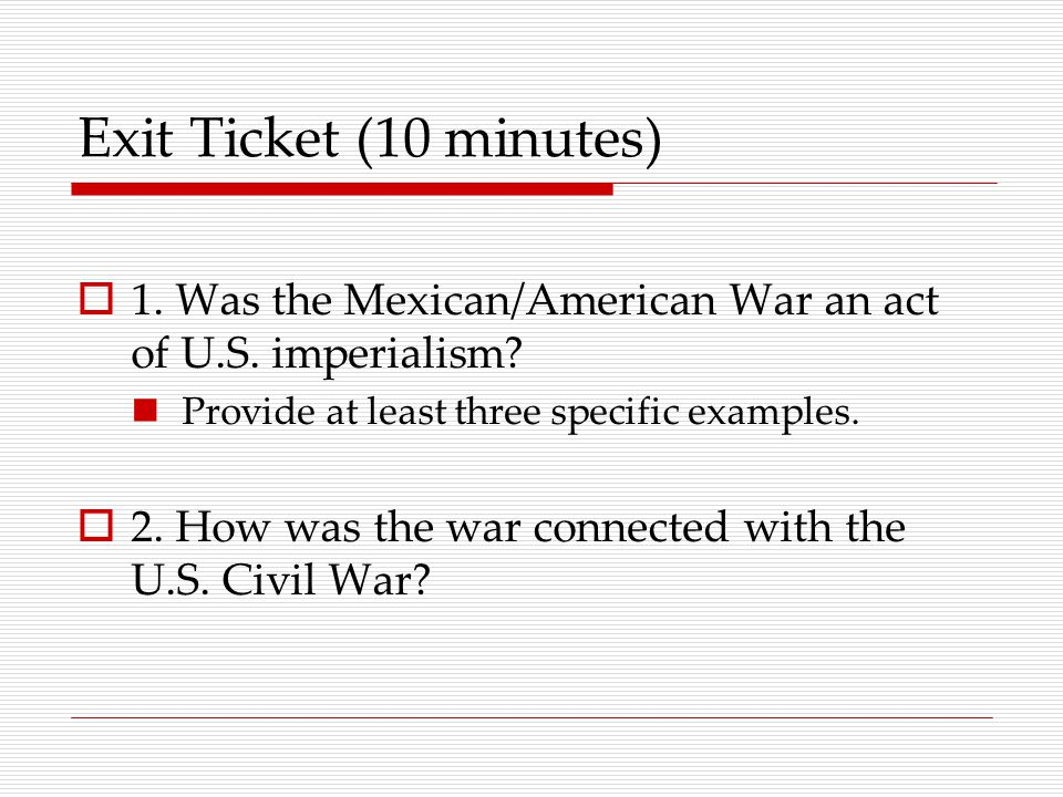 Exit Ticket (10 minutes)  1. Was the Mexican/American War an act of U.S.