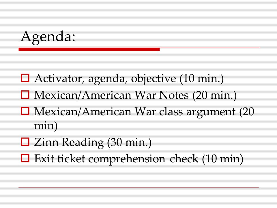 Agenda:  Activator, agenda, objective (10 min.)  Mexican/American War Notes (20 min.)  Mexican/American War class argument (20 min)  Zinn Reading (30 min.)  Exit ticket comprehension check (10 min)