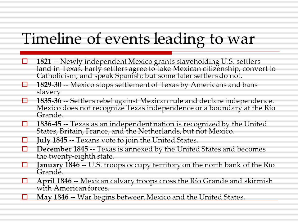 Timeline of events leading to war  1821 -- Newly independent Mexico grants slaveholding U.S.
