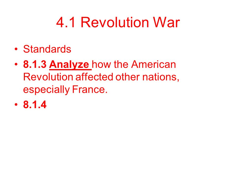 4.1 Revolution War Standards 8.1.3 Analyze how the American Revolution affected other nations, especially France. 8.1.4