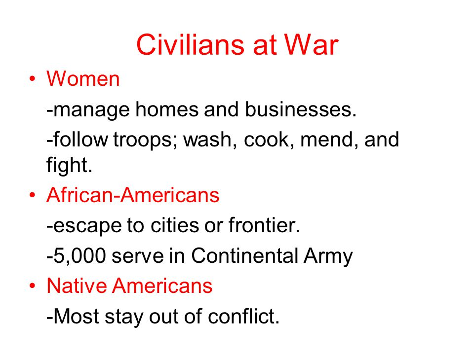 Civilians at War Women -manage homes and businesses. -follow troops; wash, cook, mend, and fight. African-Americans -escape to cities or frontier. -5,