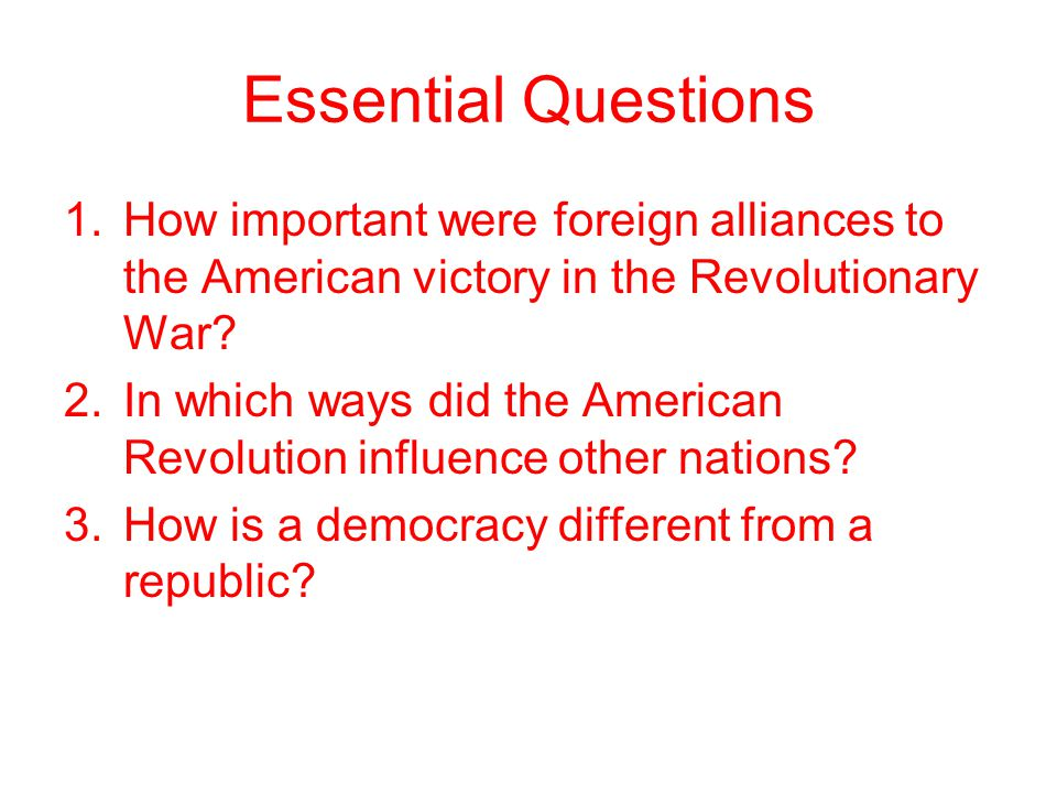 Essential Questions 1.How important were foreign alliances to the American victory in the Revolutionary War? 2.In which ways did the American Revoluti
