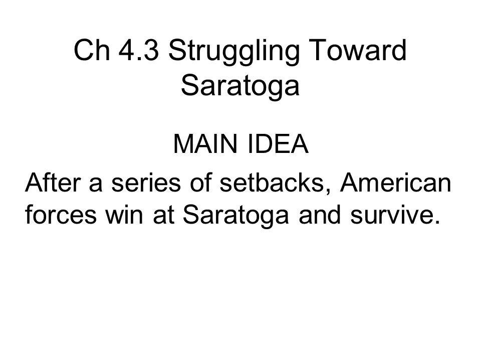 Ch 4.3 Struggling Toward Saratoga MAIN IDEA After a series of setbacks, American forces win at Saratoga and survive.