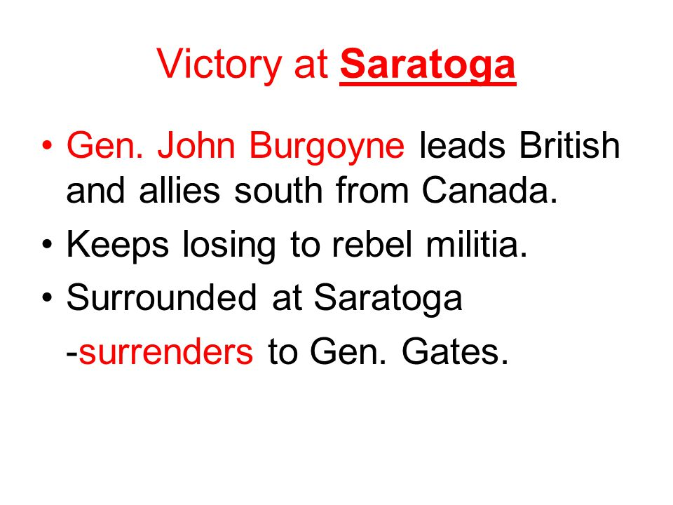 Victory at Saratoga Gen. John Burgoyne leads British and allies south from Canada. Keeps losing to rebel militia. Surrounded at Saratoga -surrenders t