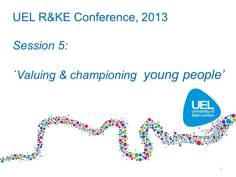 UEL R&KE Conference, 2013 Session 5: `Valuing & championing young people' 1