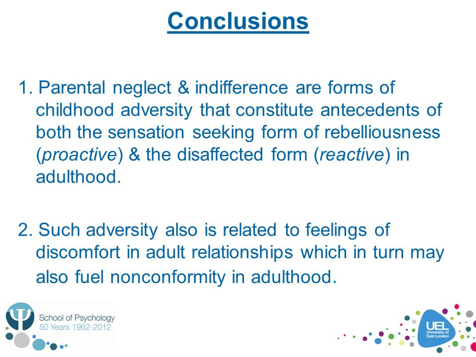 Conclusions 1. Parental neglect & indifference are forms of childhood adversity that constitute antecedents of both the sensation seeking form of rebe