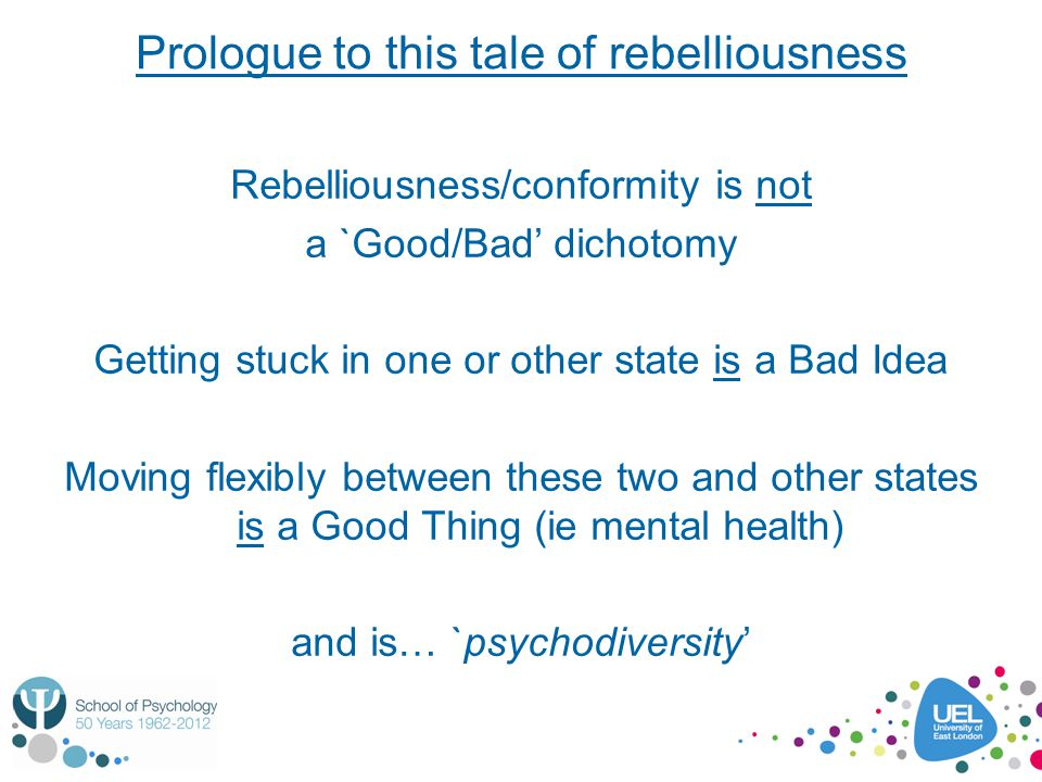 Prologue to this tale of rebelliousness Rebelliousness/conformity is not a `Good/Bad' dichotomy Getting stuck in one or other state is a Bad Idea Movi