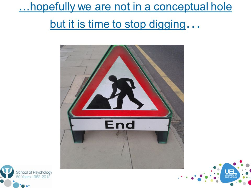 …hopefully we are not in a conceptual hole but it is time to stop digging …