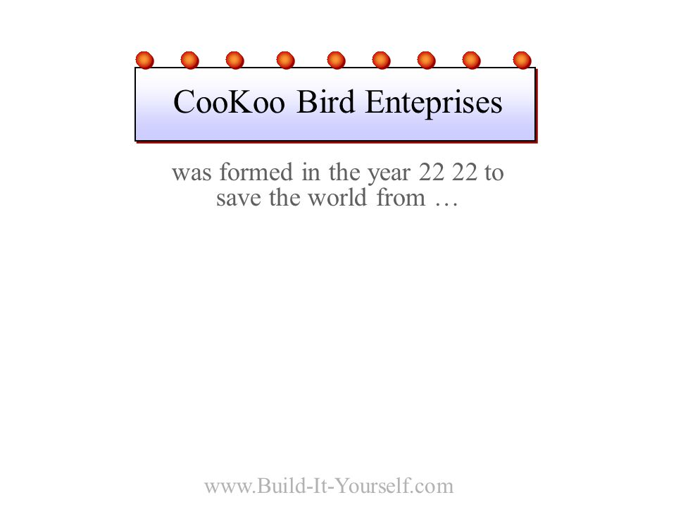 www.Build-It-Yourself.com was formed in the year 22 22 to save the world from … CooKoo Bird Enteprises