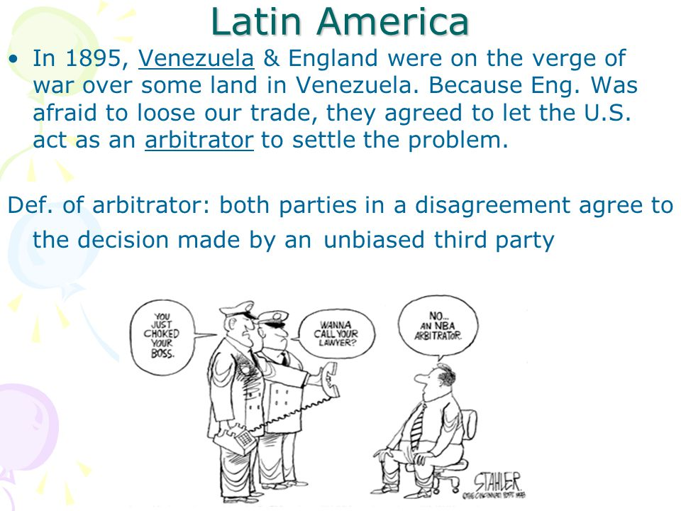 Latin America In 1895, Venezuela & England were on the verge of war over some land in Venezuela. Because Eng. Was afraid to loose our trade, they agre