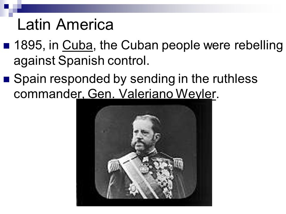 Latin America 1895, in Cuba, the Cuban people were rebelling against Spanish control. Spain responded by sending in the ruthless commander, Gen. Valer