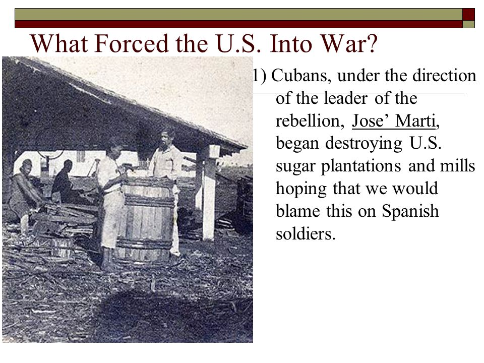 What Forced the U.S. Into War? 1) Cubans, under the direction of the leader of the rebellion, Jose' Marti, began destroying U.S. sugar plantations and