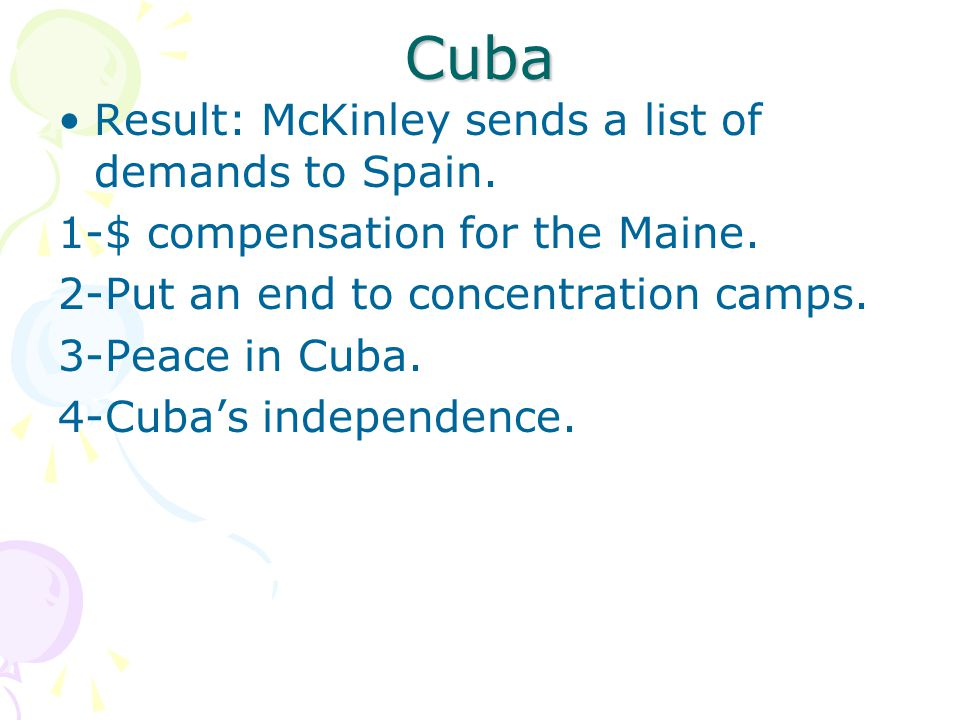 Cuba Result: McKinley sends a list of demands to Spain. 1-$ compensation for the Maine. 2-Put an end to concentration camps. 3-Peace in Cuba. 4-Cuba's
