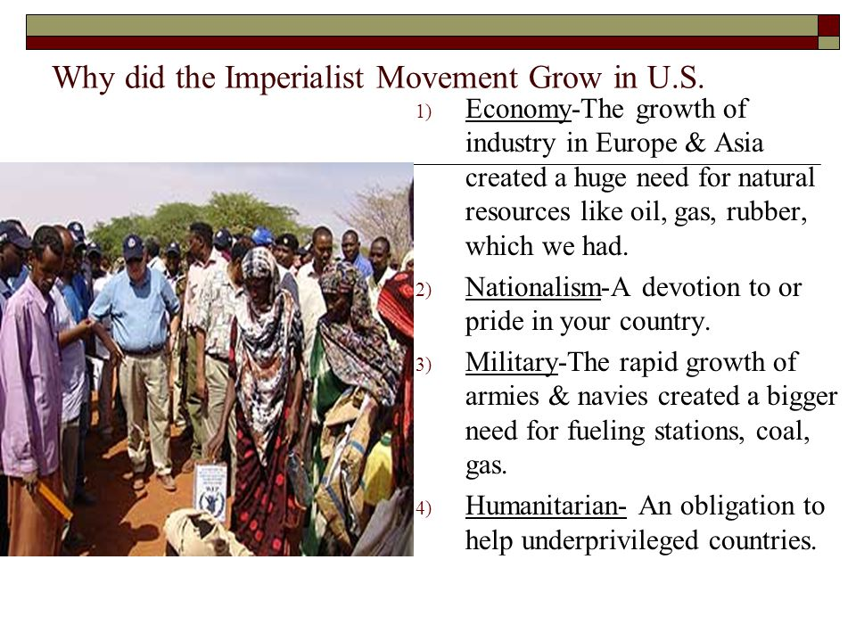 Why did the Imperialist Movement Grow in U.S. 1) Economy-The growth of industry in Europe & Asia created a huge need for natural resources like oil, g