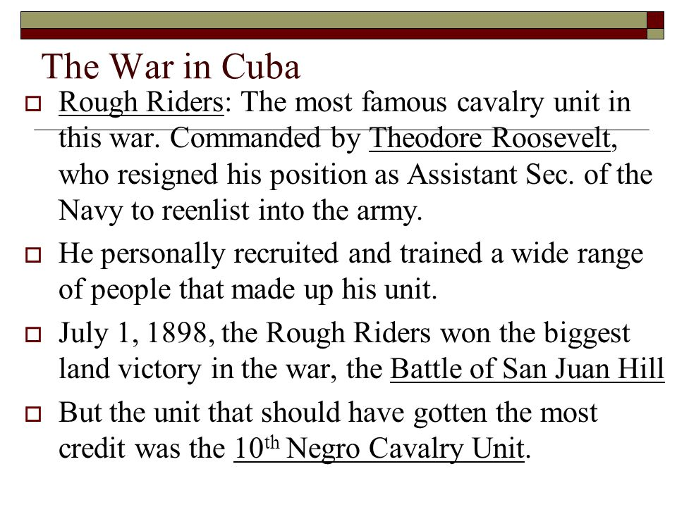 The War in Cuba RRough Riders: The most famous cavalry unit in this war. Commanded by Theodore Roosevelt, who resigned his position as Assistant Sec