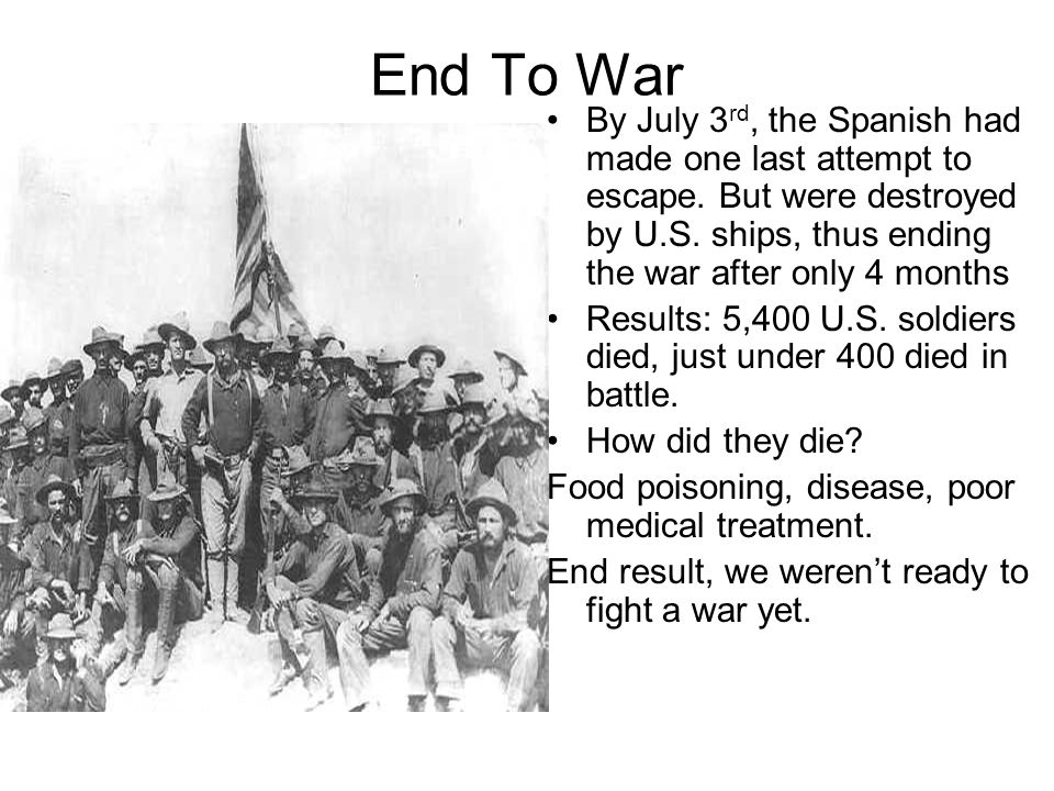 End To War By July 3 rd, the Spanish had made one last attempt to escape. But were destroyed by U.S. ships, thus ending the war after only 4 months Re